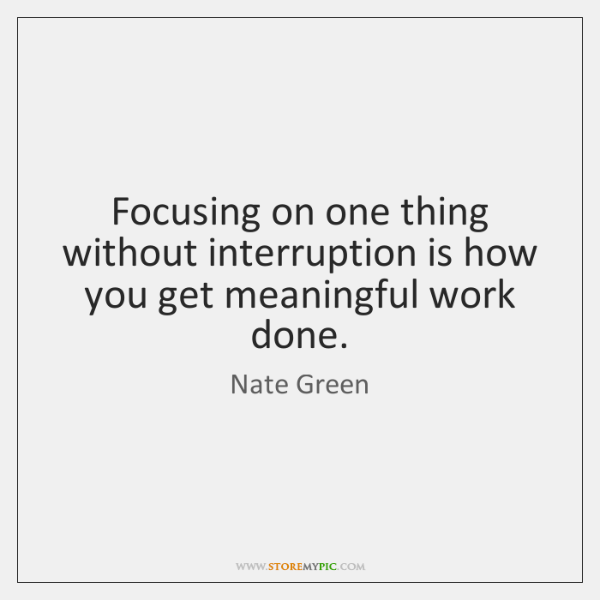 Focusing on one thing without interruption is how you get meaningful work ...