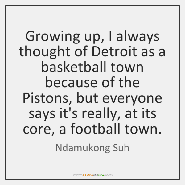 Growing up, I always thought of Detroit as a basketball town because ...