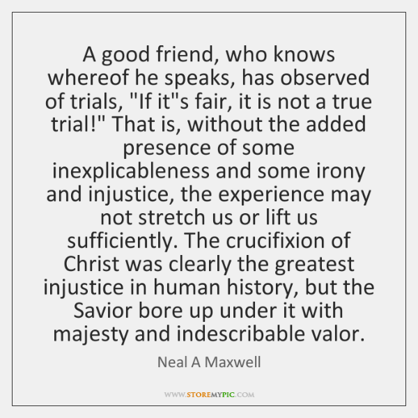 "A good friend, who knows whereof he speaks, has observed of trials, ""..."