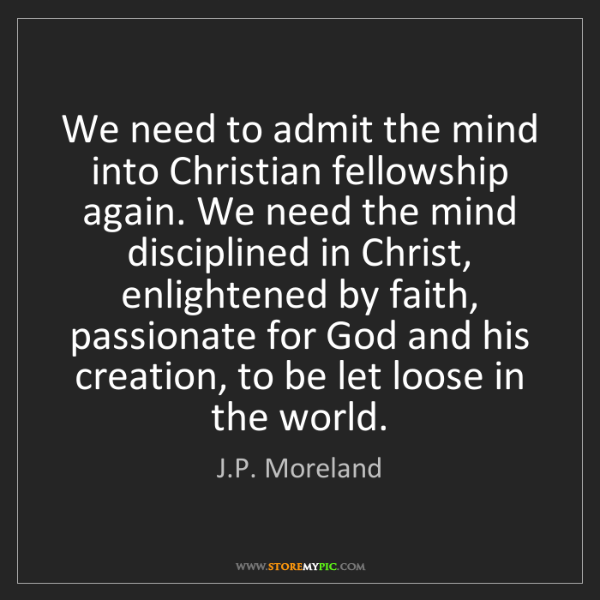 J.P. Moreland: We need to admit the mind into Christian fellowship again....