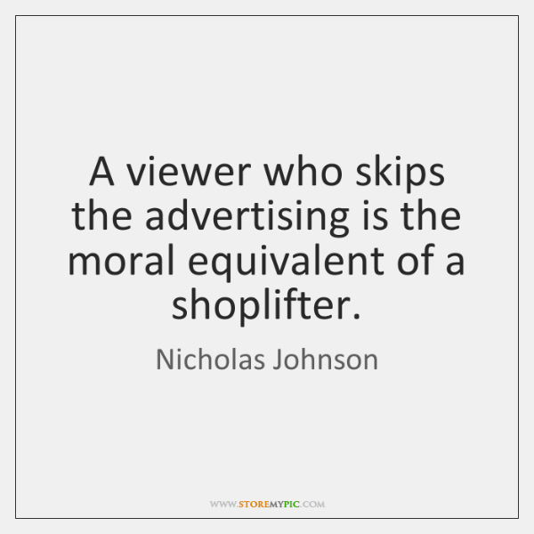 A viewer who skips the advertising is the moral equivalent of a ...
