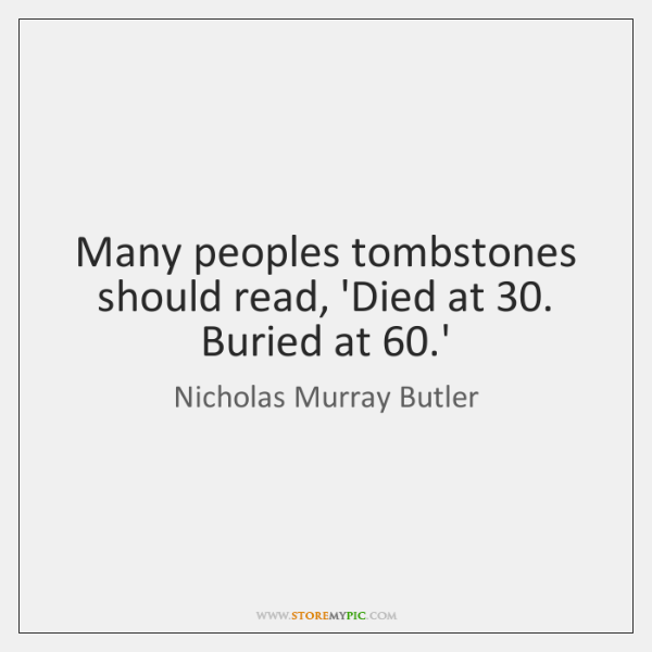 Many peoples tombstones should read, 'Died at 30. Buried at 60.'