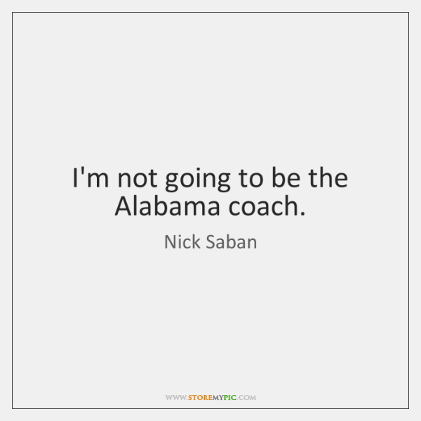 I'm not going to be the Alabama coach.