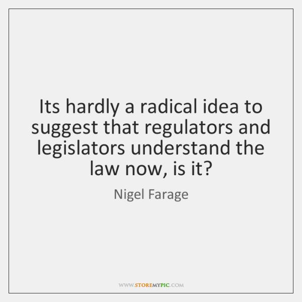 Its hardly a radical idea to suggest that regulators and legislators understand ...