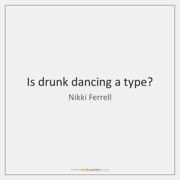 Is drunk dancing a type?