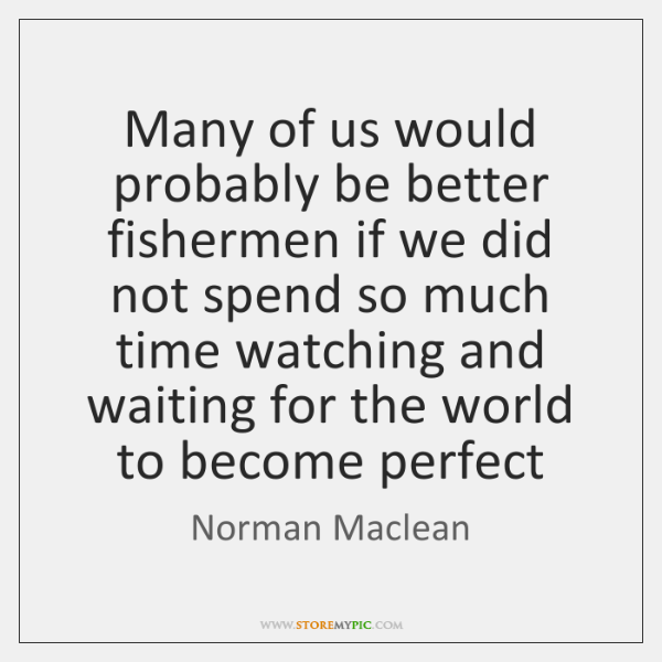 Many of us would probably be better fishermen if we did not ...
