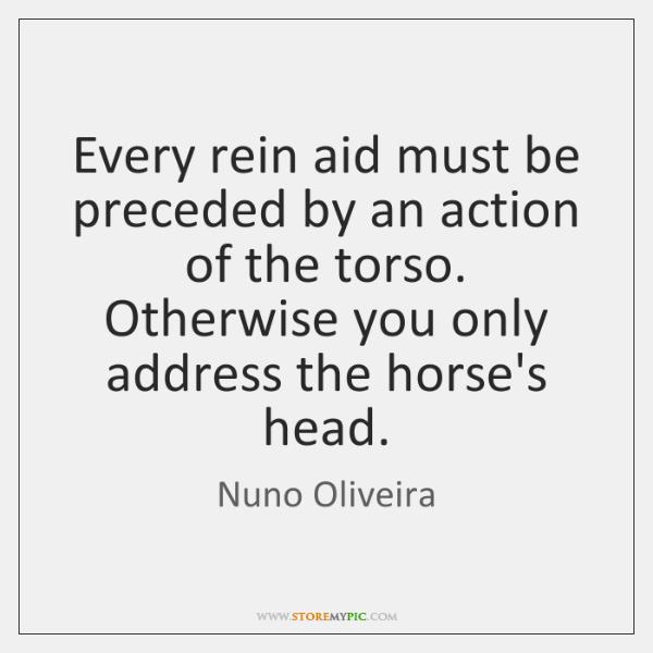 Every rein aid must be preceded by an action of the torso. ...