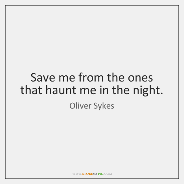 Save me from the ones that haunt me in the night.