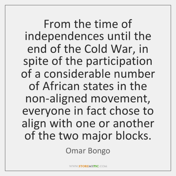 From the time of independences until the end of the Cold War, ...