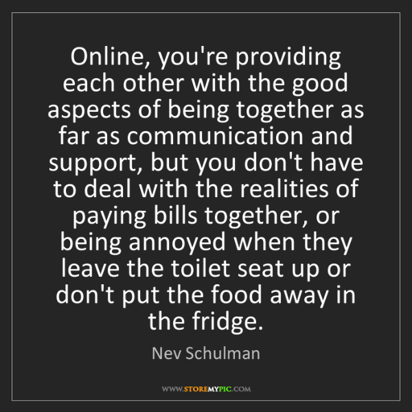Nev Schulman: Online, you're providing each other with the good aspects...
