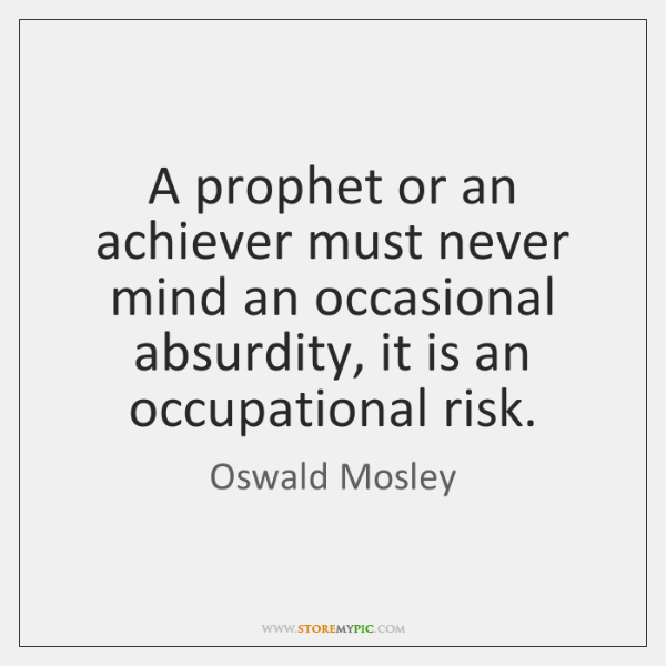 A prophet or an achiever must never mind an occasional absurdity, it ...