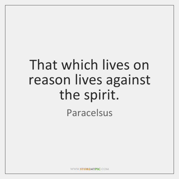 That which lives on reason lives against the spirit.