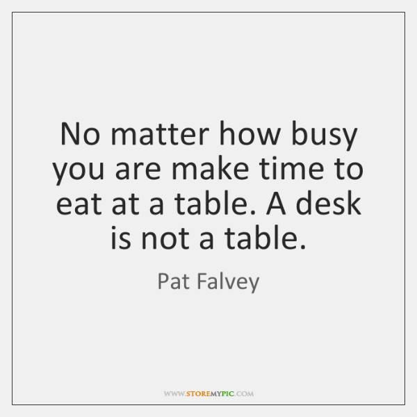 No matter how busy you are make time to eat at a ...