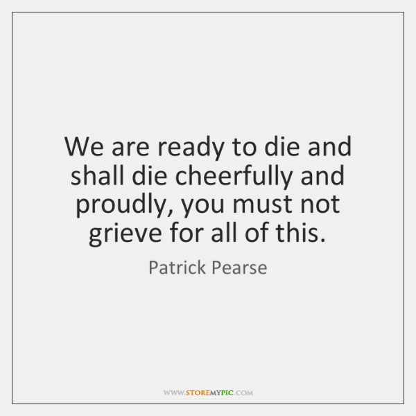 We are ready to die and shall die cheerfully and proudly, you ...
