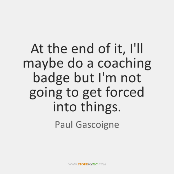 At the end of it, I'll maybe do a coaching badge but ...