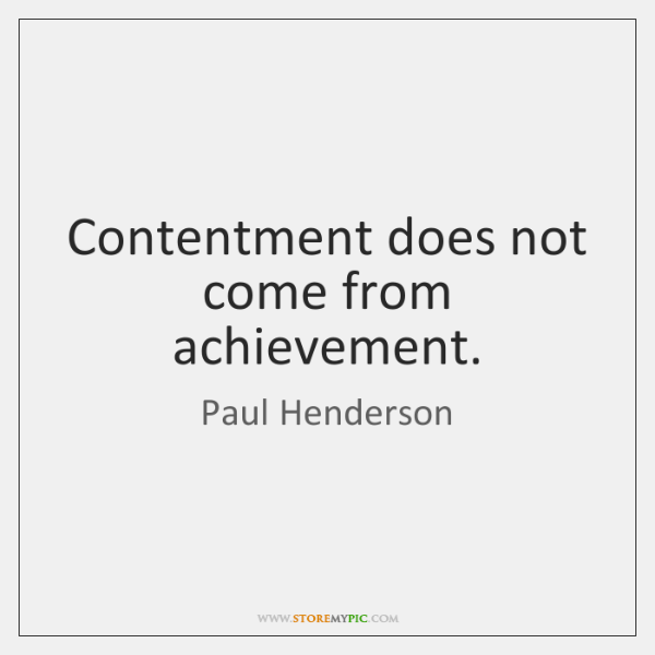 Contentment does not come from achievement.