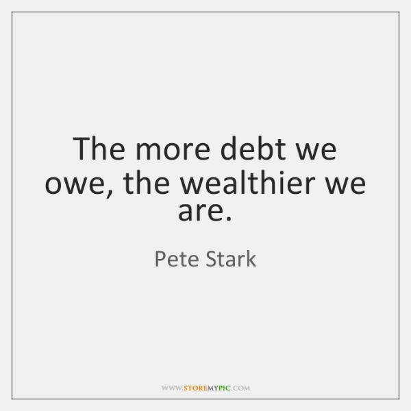 The more debt we owe, the wealthier we are.