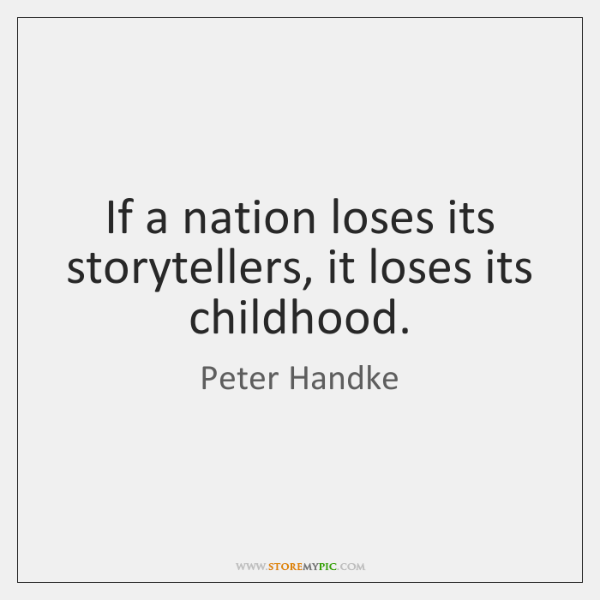 If a nation loses its storytellers, it loses its childhood.