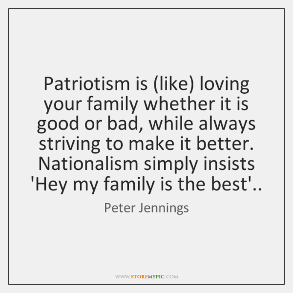 Patriotism is (like) loving your family whether it is good or bad, ...