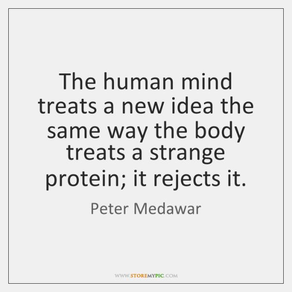 The human mind treats a new idea the same way the body ...