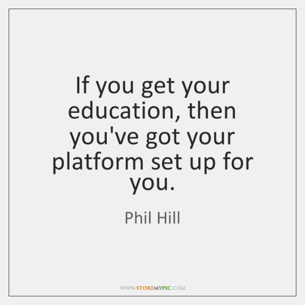 If you get your education, then you've got your platform set up ...