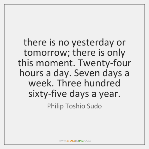 there is no yesterday or tomorrow; there is only this moment. Twenty-four ...