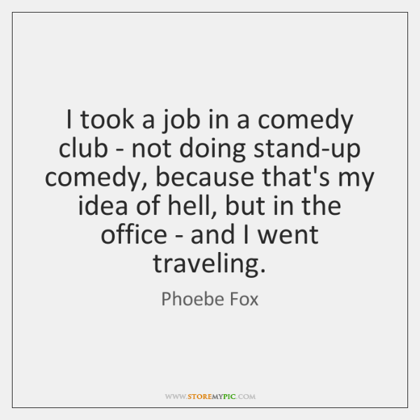 I took a job in a comedy club - not doing stand-up ...