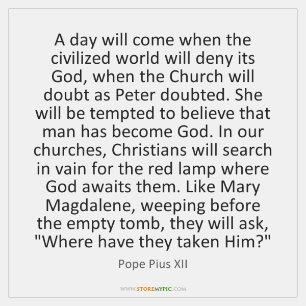 A day will come when the civilized world will deny its God, ...