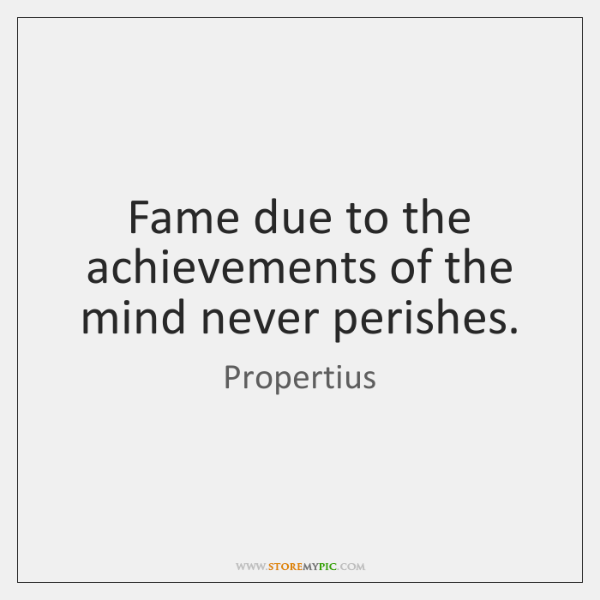 Fame due to the achievements of the mind never perishes.