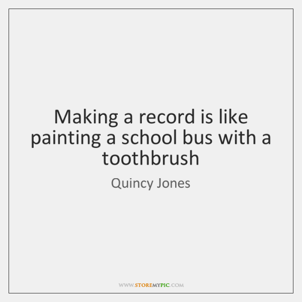 Making a record is like painting a school bus with a toothbrush