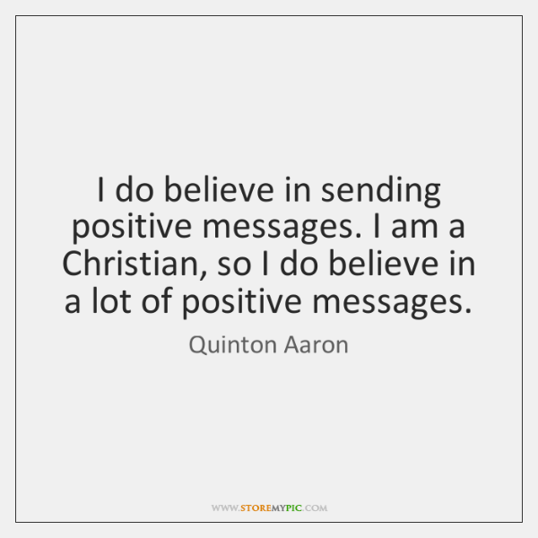 I do believe in sending positive messages. I am a Christian, so ...