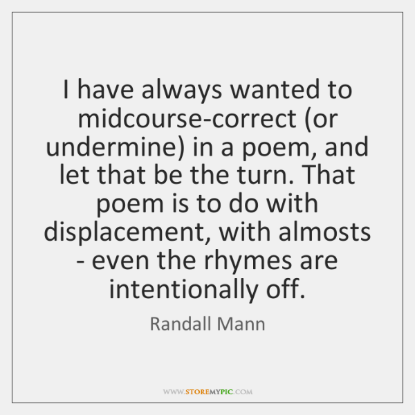 I have always wanted to midcourse-correct (or undermine) in a poem, and ...