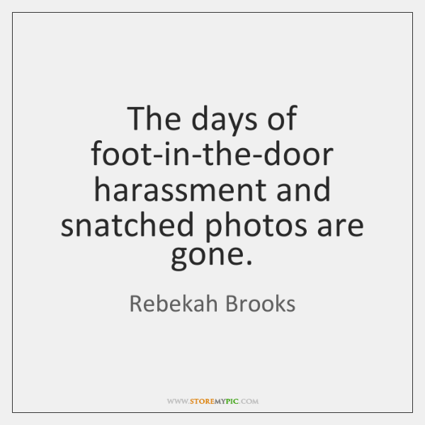 The days of foot-in-the-door harassment and snatched photos are gone.