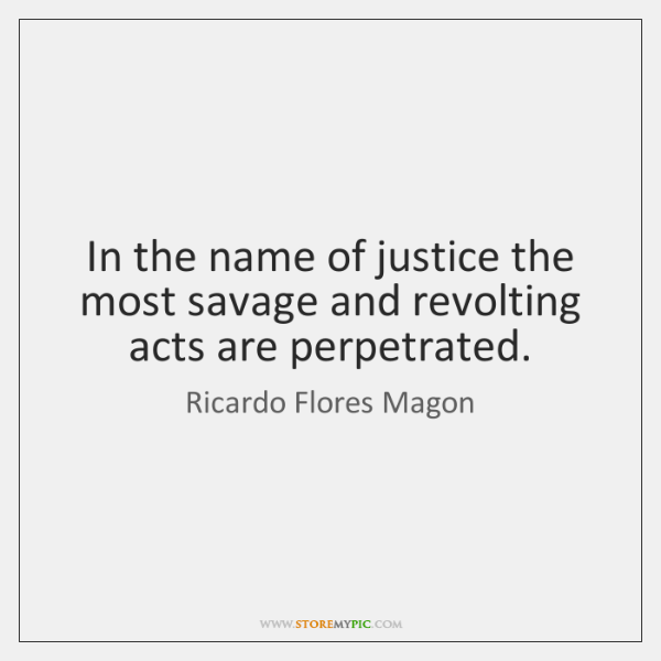 In the name of justice the most savage and revolting acts are ...