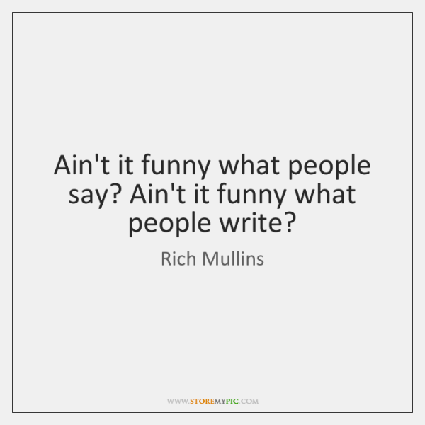Ain't it funny what people say? Ain't it funny what people write?