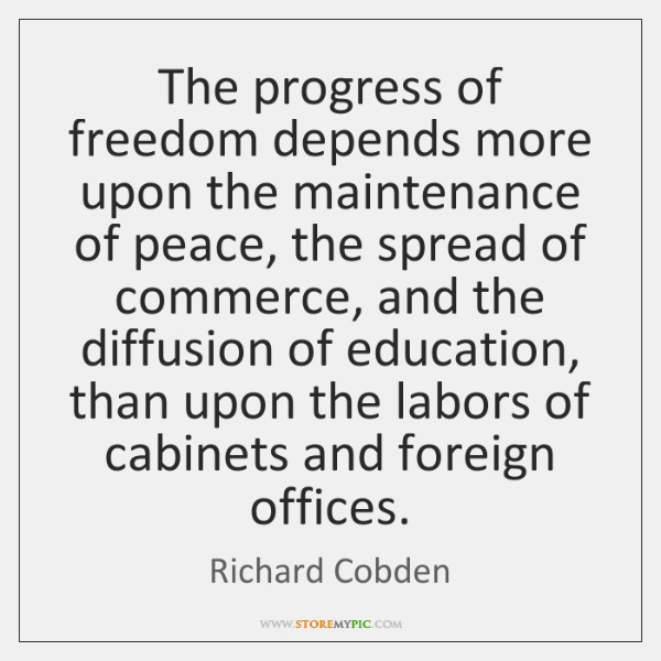 The progress of freedom depends more upon the maintenance of peace, the ...