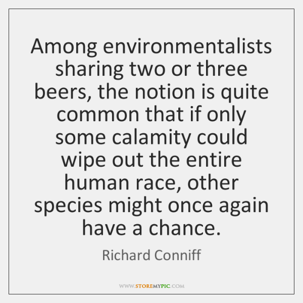 Among environmentalists sharing two or three beers, the notion is quite common ...