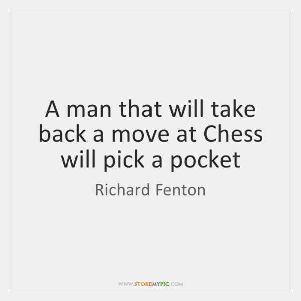 A man that will take back a move at Chess will pick ...