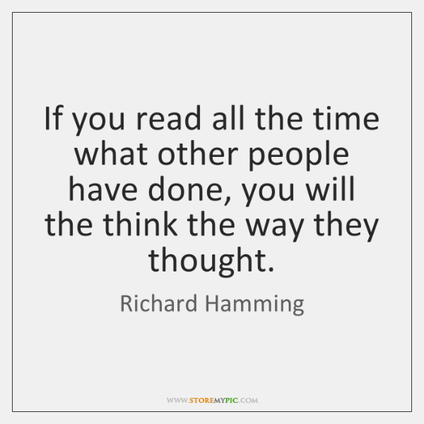 If you read all the time what other people have done, you ...