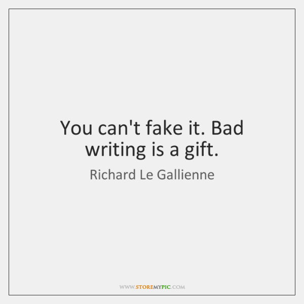 You can't fake it. Bad writing is a gift.