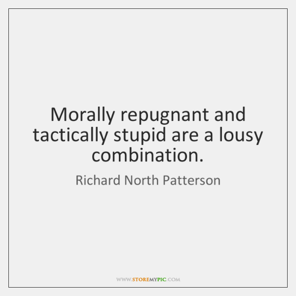 Morally repugnant and tactically stupid are a lousy combination.