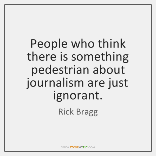 People who think there is something pedestrian about journalism are just ignorant.