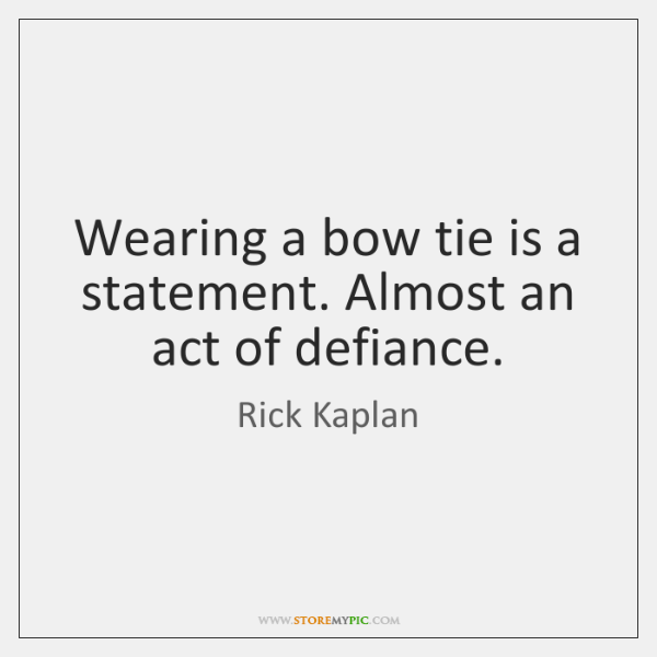 Wearing a bow tie is a statement. Almost an act of defiance.