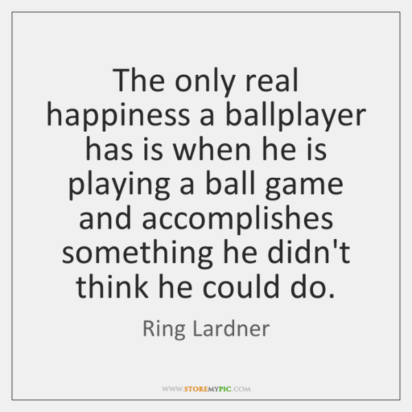 The only real happiness a ballplayer has is when he is playing ...