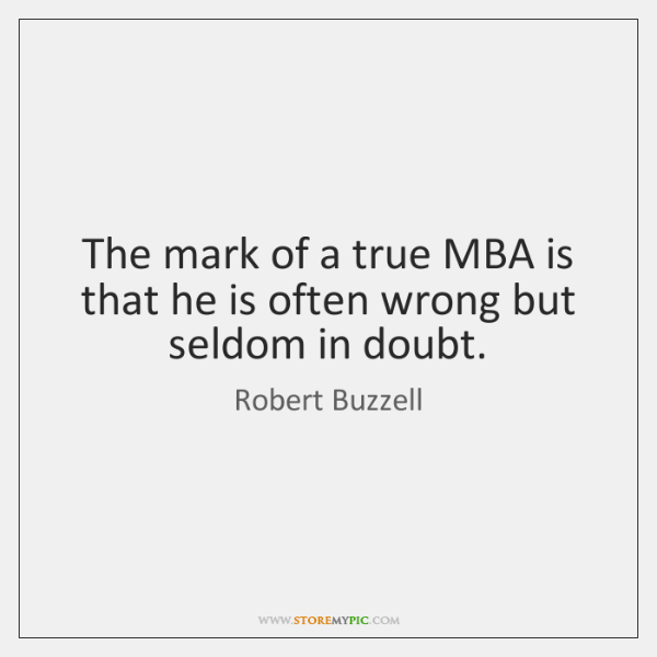 The mark of a true MBA is that he is often wrong ...
