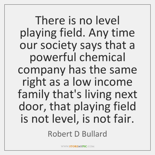 There is no level playing field. Any time our society says that ...