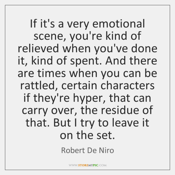 If it's a very emotional scene, you're kind of relieved when you've ...