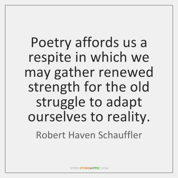 Poetry affords us a respite in which we may gather renewed strength ...