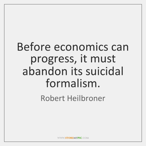 Before economics can progress, it must abandon its suicidal formalism.