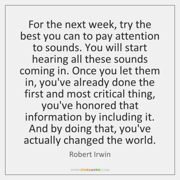 For the next week, try the best you can to pay attention ...